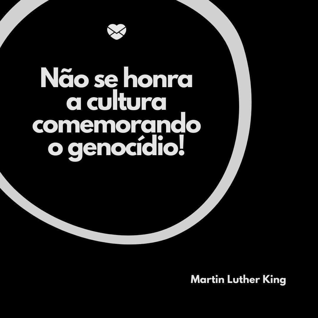 'Não se honra a cultura comemorando o genocídio!' -Frases de Martin Luther King