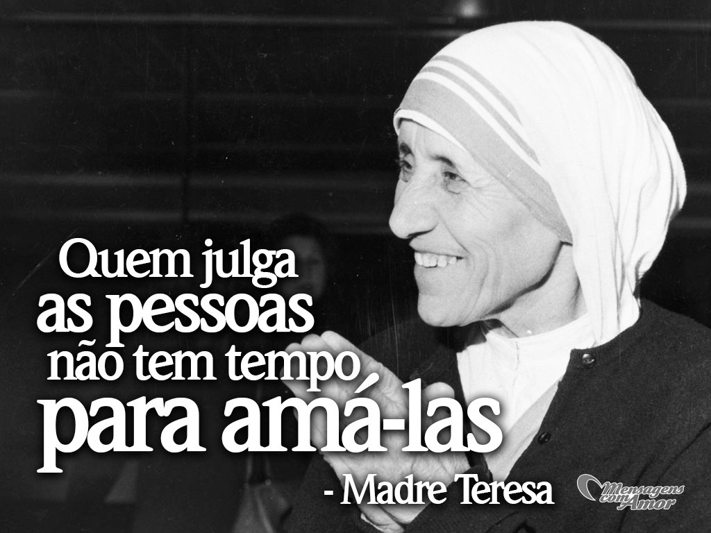 'Quem julga as pessoas não tem tempo para amá-las' -  Madre Teresa