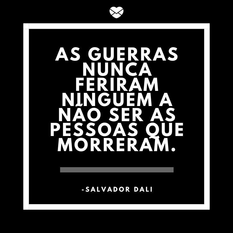'As guerras nunca feriram ninguém a não ser as pessoas que morreram.' -Salvador Dali