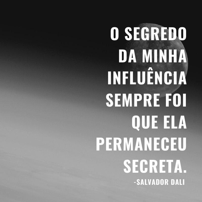 'O segredo da minha influência sempre foi que ela permaneceu secreta.' -Salvador Dali