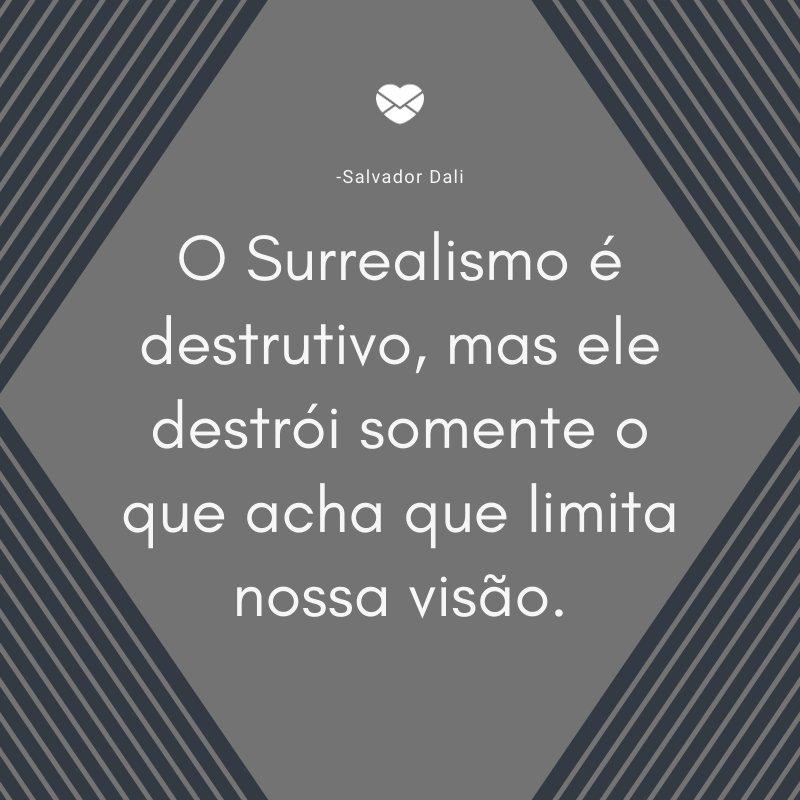 'O Surrealismo é destrutivo, mas ele destrói somente o que acha que limita nossa visão.' -Salvador Dali