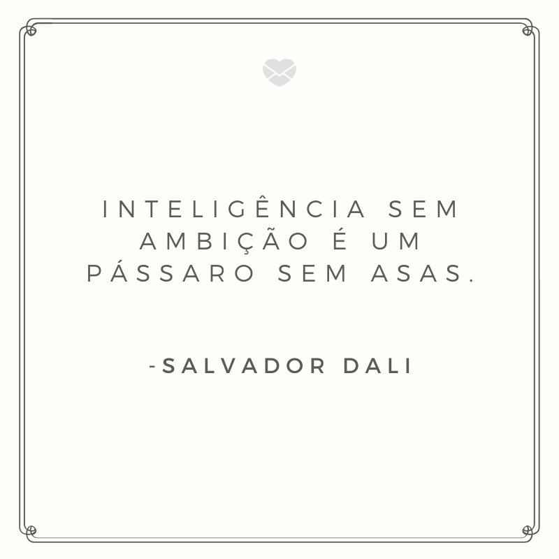 'Inteligência sem ambição é um pássaro sem asas.' -Salvador Dali