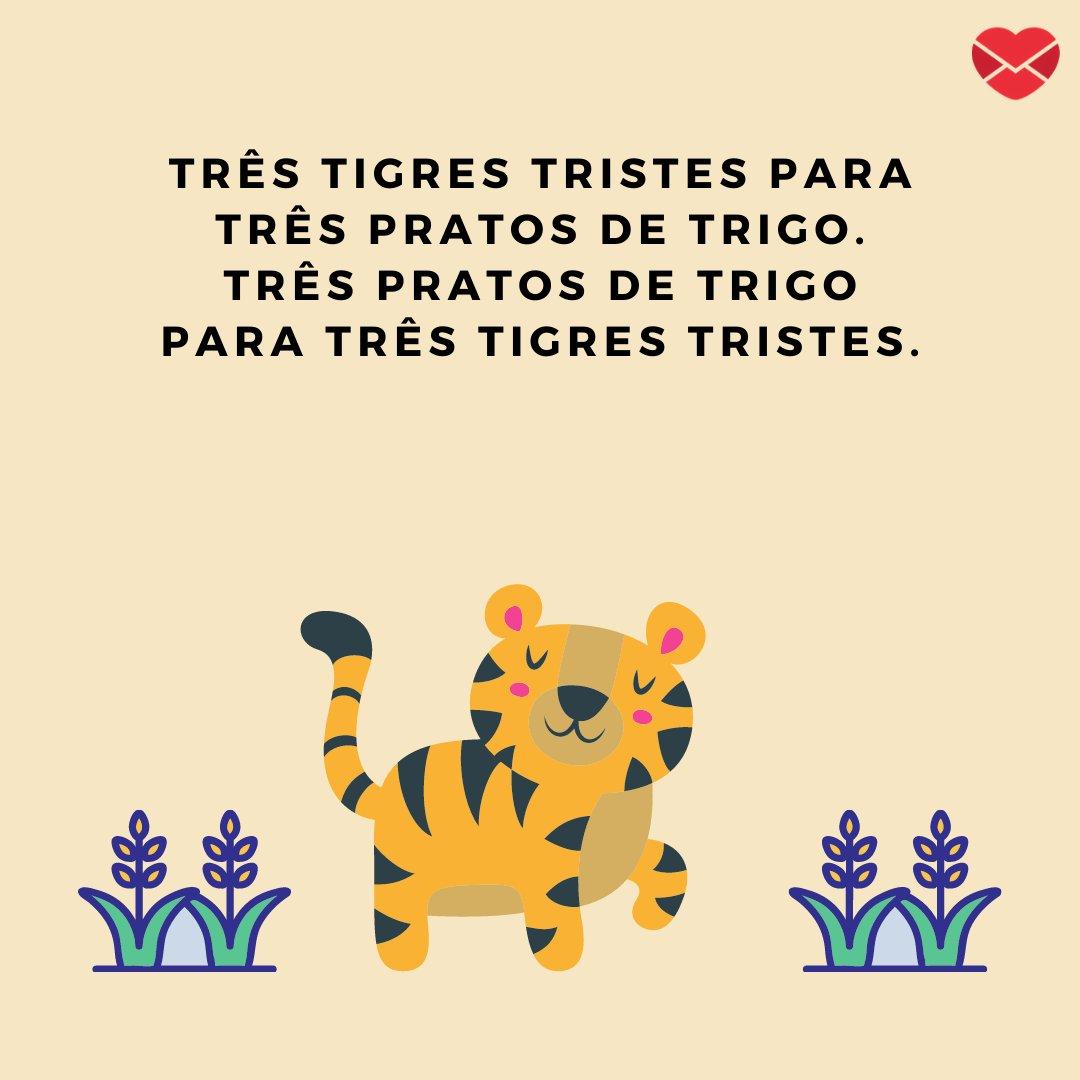 'Três tigres tristes para três pratos de trigo. Três pratos de trigo para três tigres tristes' - Trava-línguas