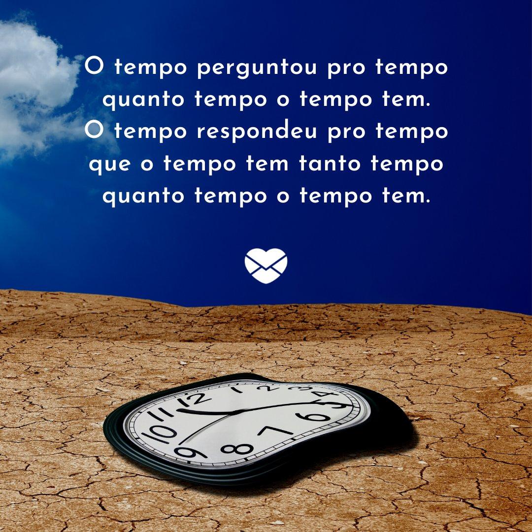 'O tempo perguntou pro tempo quanto tempo o tempo tem. O tempo respondeu pro tempo que o tempo tem tanto tempo quanto tempo o tempo tem.' - Trava-línguas