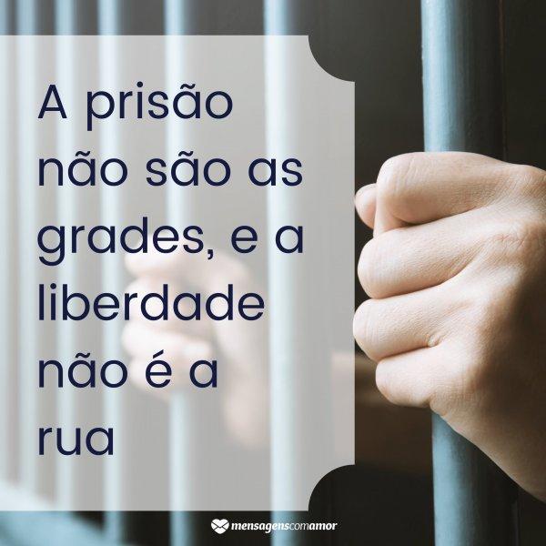 'A prisão não são as grades, e a liberdade não é a rua' -  Frases de Liberdade