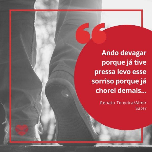 'Ando devagar porque já tive pressa levo esse sorriso porque já chorei demais... - Renato Teixeira/Almir Sater' - Frases da MPB