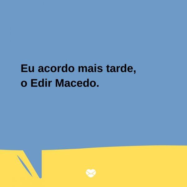 'Eu acordo mais tarde, o Edir Macedo.' - Trocadilhos