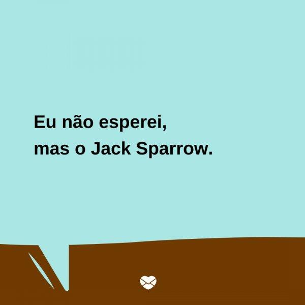 'Eu não esperei, mas o Jack Sparrow.' -  Trocadilhos