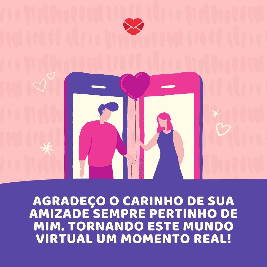 'Agradeço o carinho de sua amizade sempre pertinho de mim. Tornando este mundo virtual um momento real!' -  Mensagens de Boa Tarde