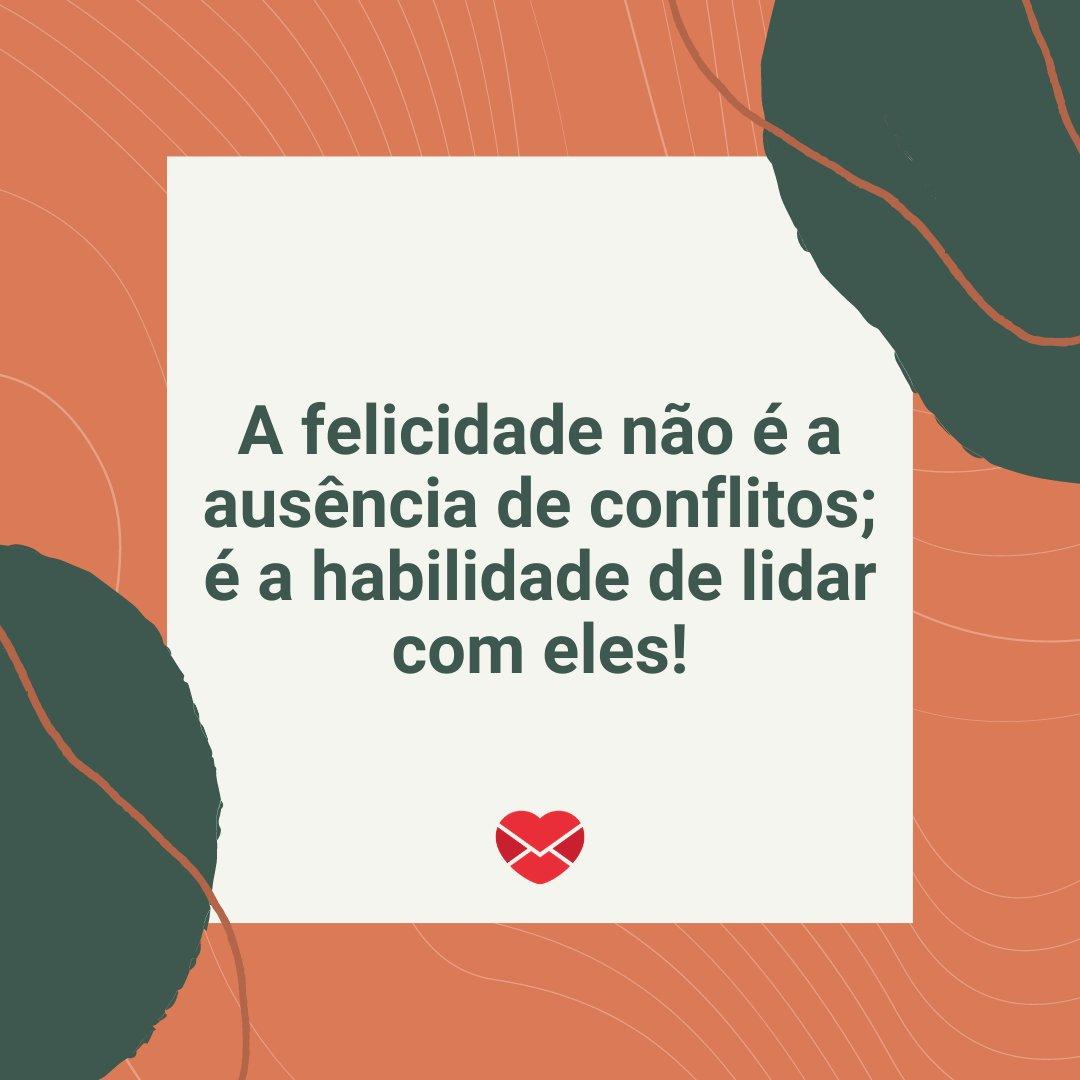 'A felicidade não é a ausência de conflitos; é a habilidade de lidar com eles!' -  Mensagens de Boa Tarde