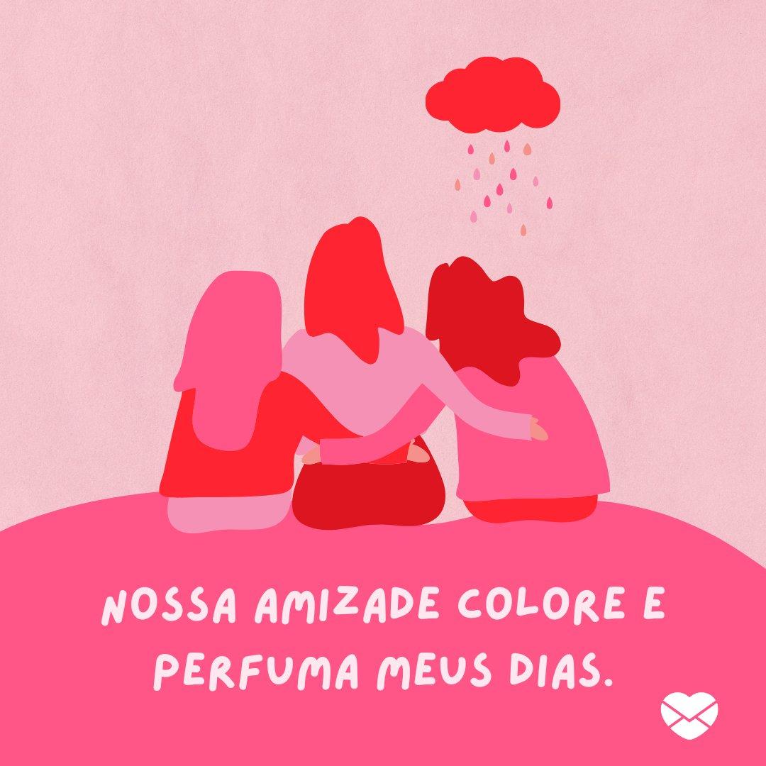 'Nossa amizade colore e perfuma meus dias.' -  Mensagens de Boa Tarde