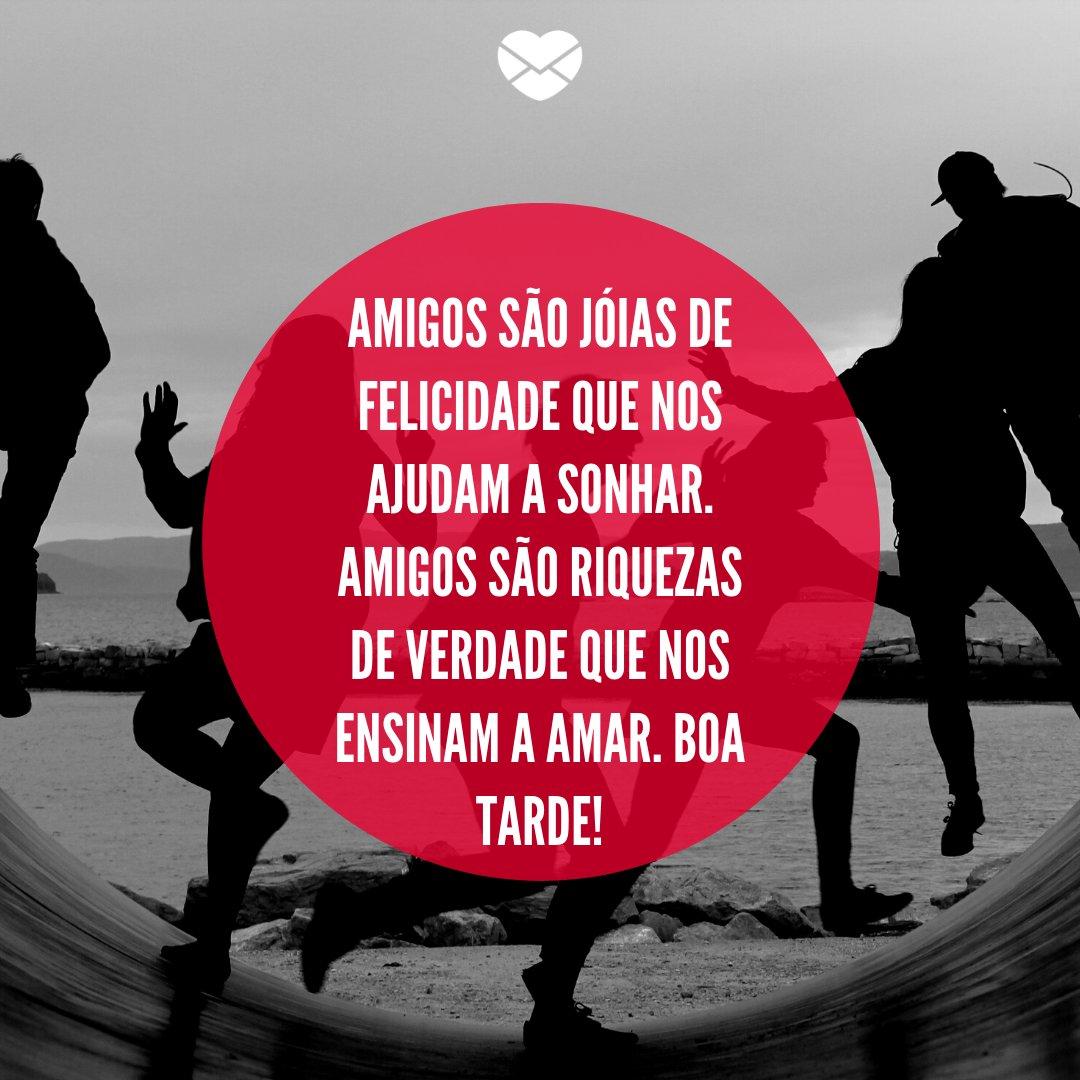 'Amigos são jóias de felicidade que nos ajudam a sonhar. Amigos são riquezas de verdade que nos ensinam a amar. Boa Tarde!' -  Mensagens de Boa Tarde