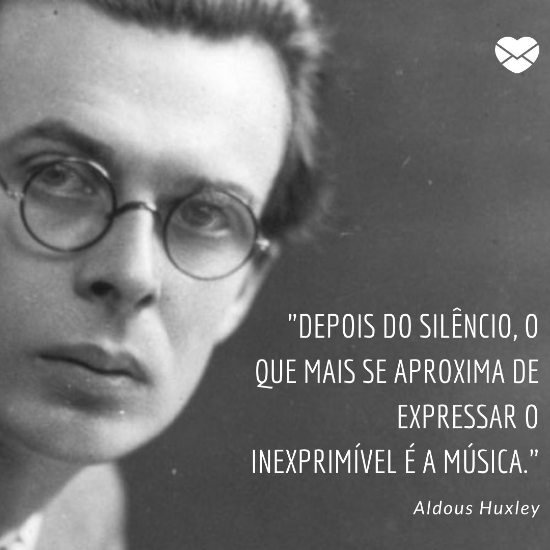 'Depois do silêncio, o que mais se aproxima de expressar o inexprimível é a música. - Aldous Huxley' -  Frases Sobre Silêncio