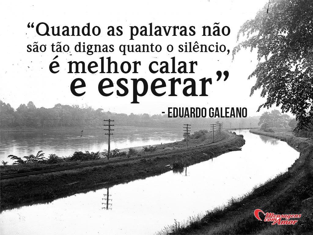 'Quando as palavras não são tão dignas quanto o silêncio, é melhor calar e esperar' - Eduardo Galeano