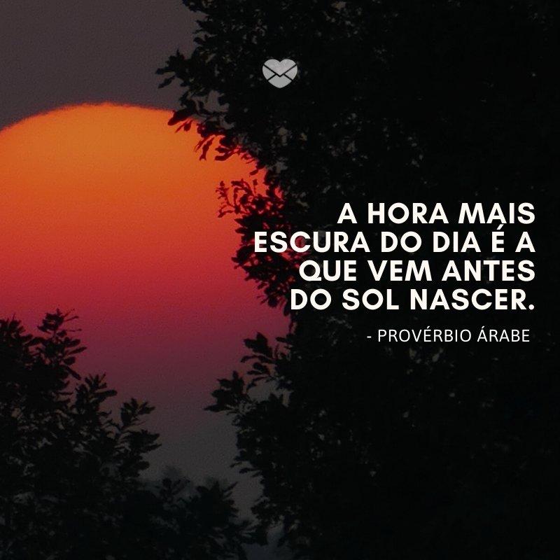 'A hora mais escura do dia é a que vem antes do sol nascer.' -Frases de Sol