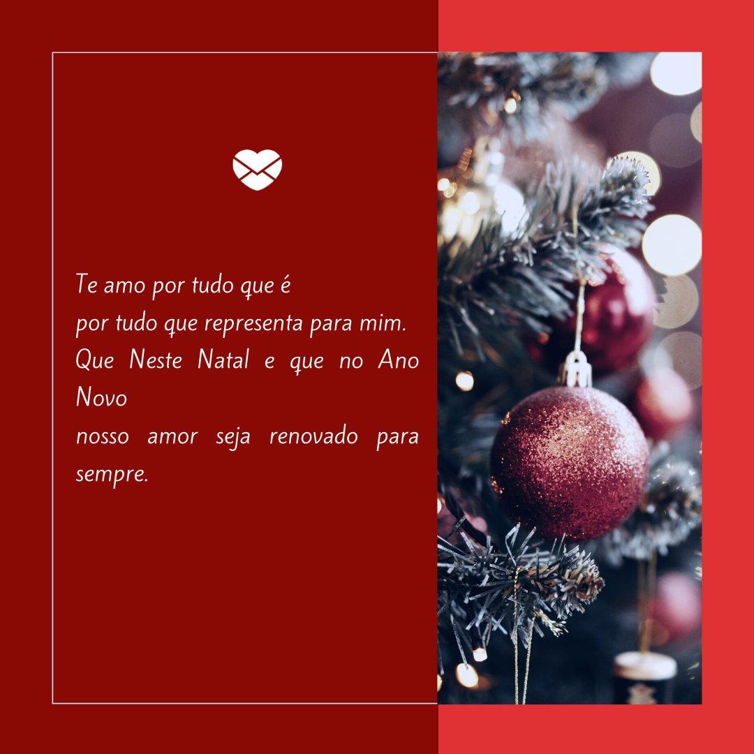 'Te amo por tudo que é  por tudo que representa para mim. Que Neste Natal e que no Ano Novo  nosso amor seja renovado para sempre.' - Poemas Natalinos 3