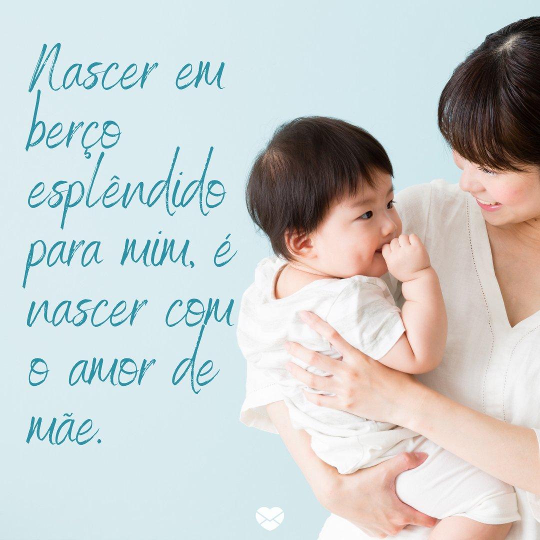 'Nascer em berço esplêndido para mim, é nascer com o amor de mãe.' -Mensagens sobre amor de mãe