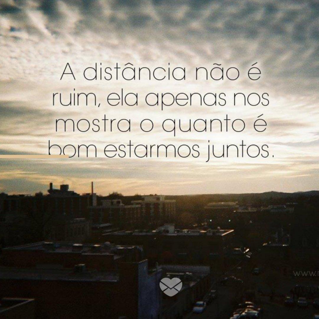 'A distância não é ruim, ela apenas nos mostra o quanto é bom estarmos juntos.' -  Imagens Para Pensar