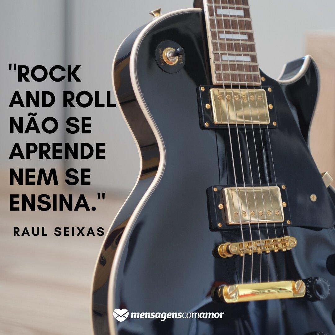 'Rock and Roll não se aprende nem se ensina.' -  Imagens de Datas Festivas