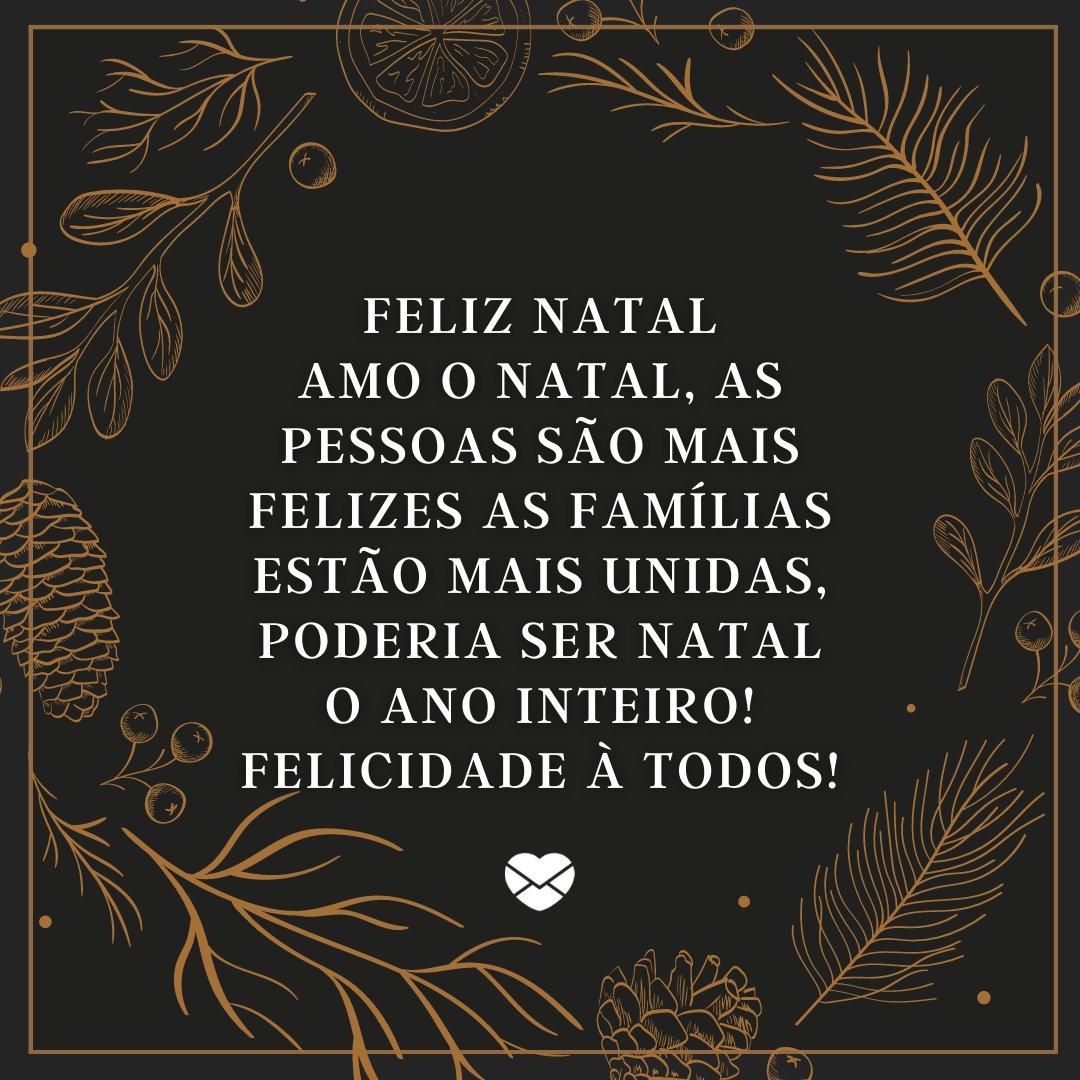 'Feliz Natal Amo o natal, as pessoas são mais felizes as famílias estão mais unidas, poderia ser Natal o ano inteiro! Felicidade à todos!' - Imagens de Natal