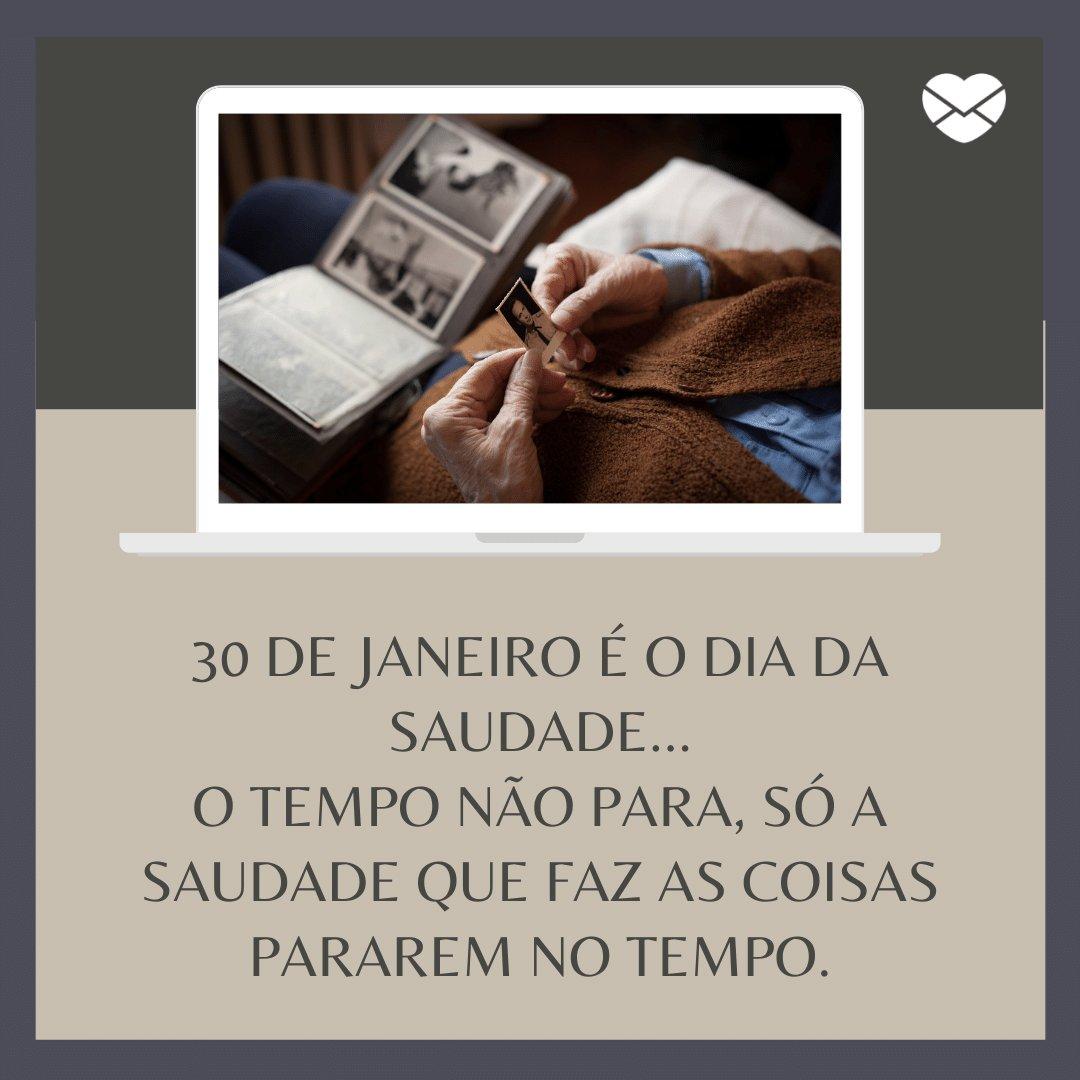 '30 de janeiro é o dia da saudade... O tempo não para, só a saudade que faz as coisas pararem no tempo.' -  Mensagens do Dia da Saudade
