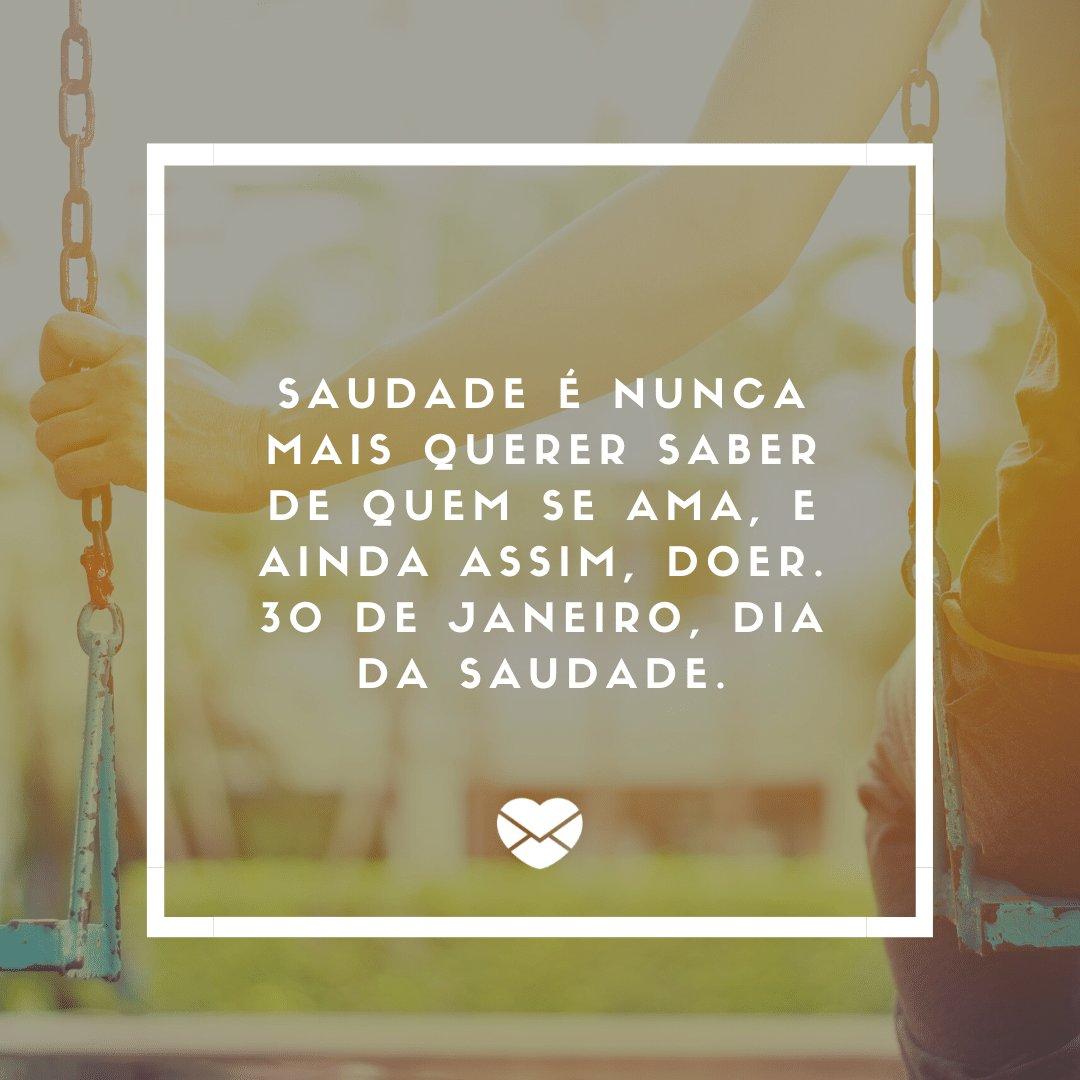 'Saudade é nunca mais querer saber de quem se ama, e ainda assim, doer. 30 de janeiro, dia da saudade.' -  Mensagens do Dia da Saudade