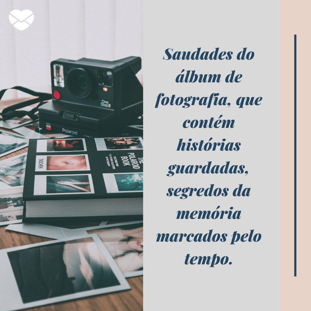 'Saudades do álbum de fotografia, que contém histórias guardadas, segredos da memória marcados pelo tempo.' -  Mensagens do Dia da Saudade