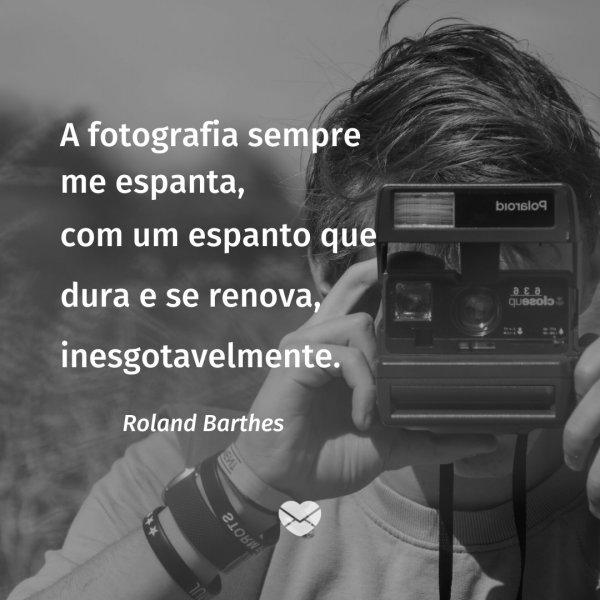 'A fotografia sempre me espanta, com um espanto que dura e se renova, inesgotavelmente. Roland Barthes' -  Frases de Fotografia