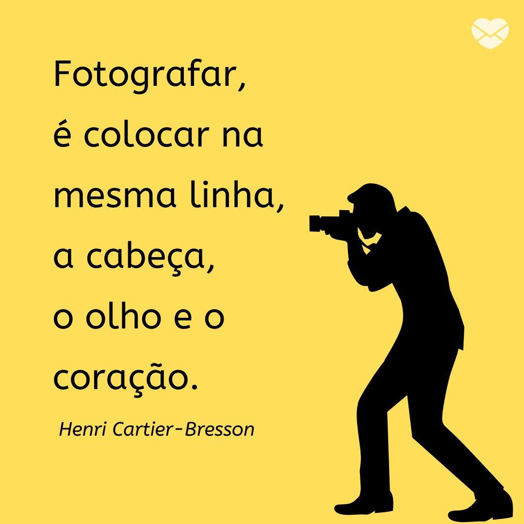 'Fotografar, é colocar na mesma linha, a cabeça, o olho e o coração. Henri Cartier-Bresson' - Frases de Fotografia