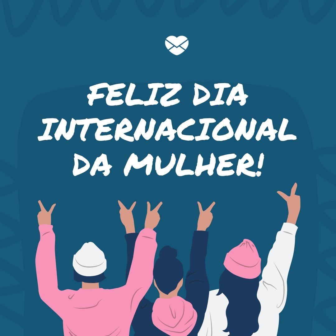 'Feliz Dia Internacional da Mulher!' - Especial para o Dia das Mulheres