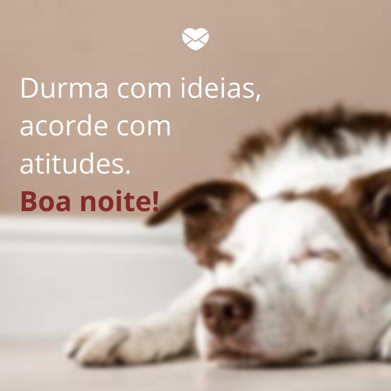 'Durma com ideias, acorde com atitudes. Boa noite! ' -Imagens de Cumprimento