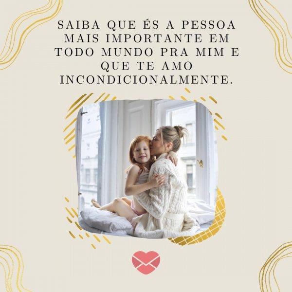 'Saiba que és a pessoa mais importante em todo mundo pra mim e que te amo incondicionalmente.' - Mensagens especiais para mães