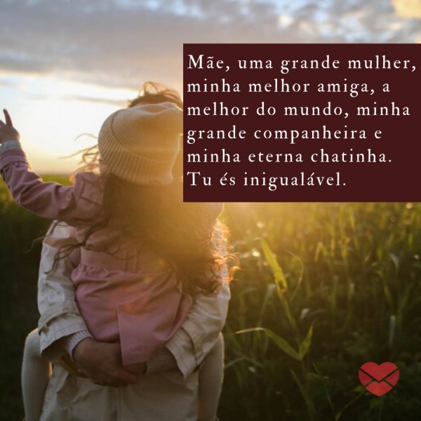'Mãe, uma grande mulher, minha melhor amiga, a melhor do mundo, minha grande companheira e minha eterna chatinha. Tu és inigualável.' - Mensagens especiais para mães