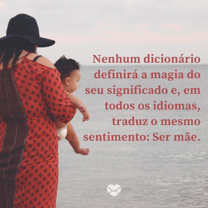 'Nenhum dicionário definirá a magia do seu significado e, em todos os idiomas, traduz o mesmo sentimento: Ser mãe.' -Imagens de Dia das Mães