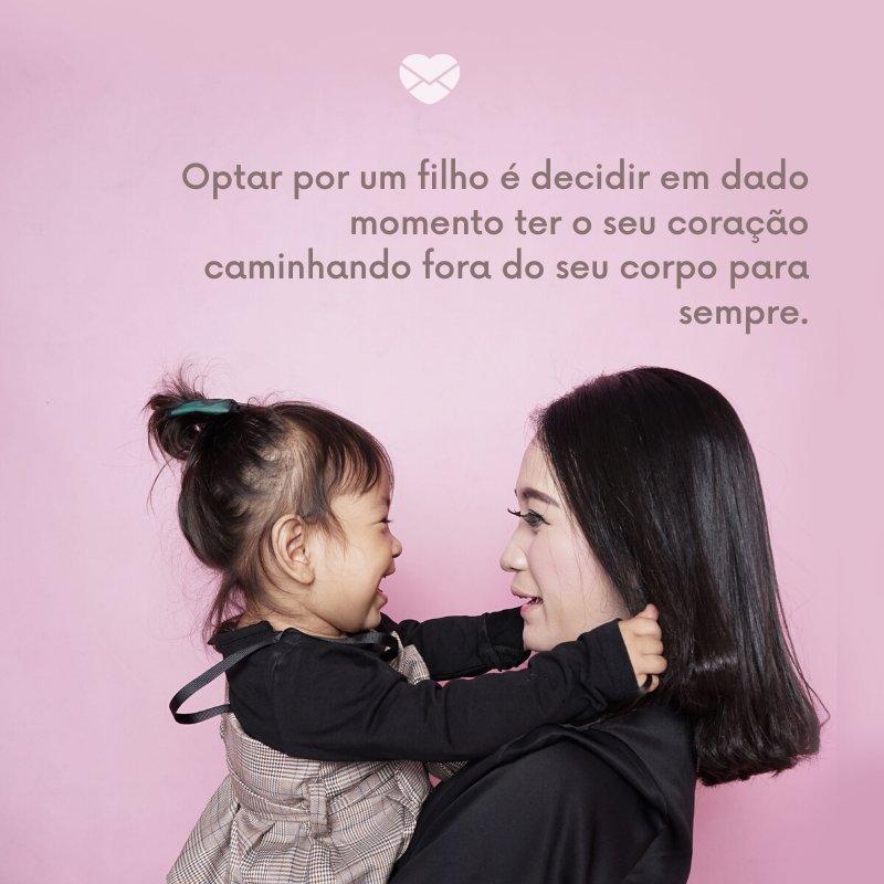 'Optar por um filho é decidir em dado momento ter o seu coração caminhando fora do seu corpo para sempre.' - Imagens de Dia das Mães