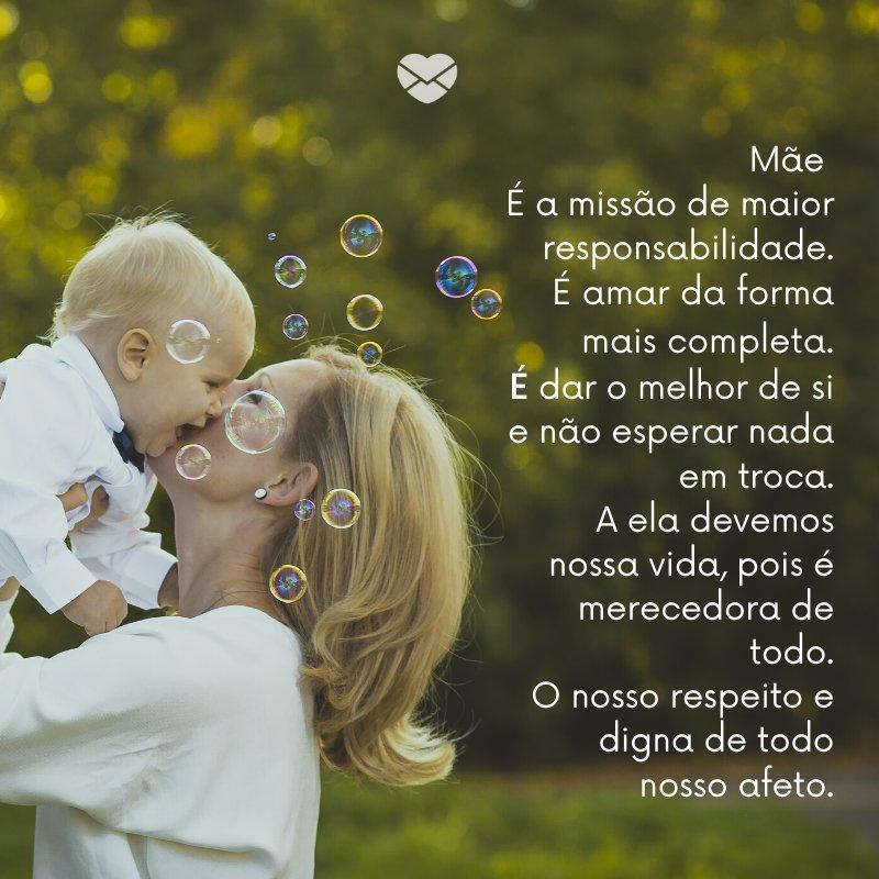 'Mãe  É a missão de maior responsabilidade. É amar da forma mais completa. É dar o melhor de si e não esperar nada em troca. A ela devemos nossa vida, pois é merecedora de todo. O nosso respeito e digna de todo nosso afeto.' -Imagens de Dia das Mães
