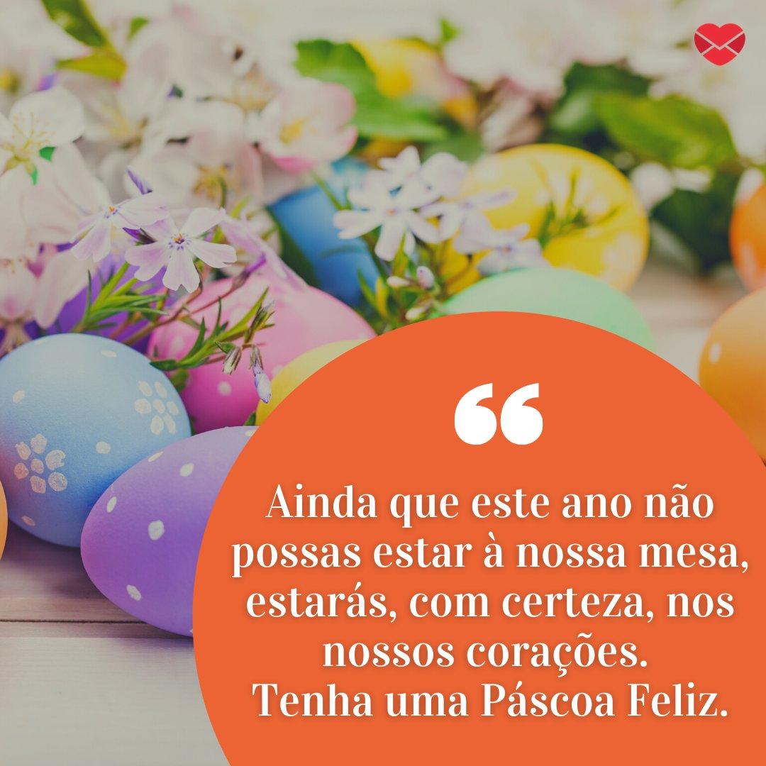 'Ainda que este ano não possas estar à nossa mesa, estarás, com certeza, nos nossos corações. Tenha uma Páscoa Feliz.' - Feliz Páscoa