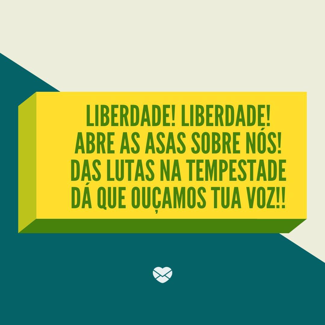 'Liberdade! Liberdade! Abre as asas sobre nós! Das lutas na tempestade Dá que ouçamos tua voz!!' -Hinos Brasileiros