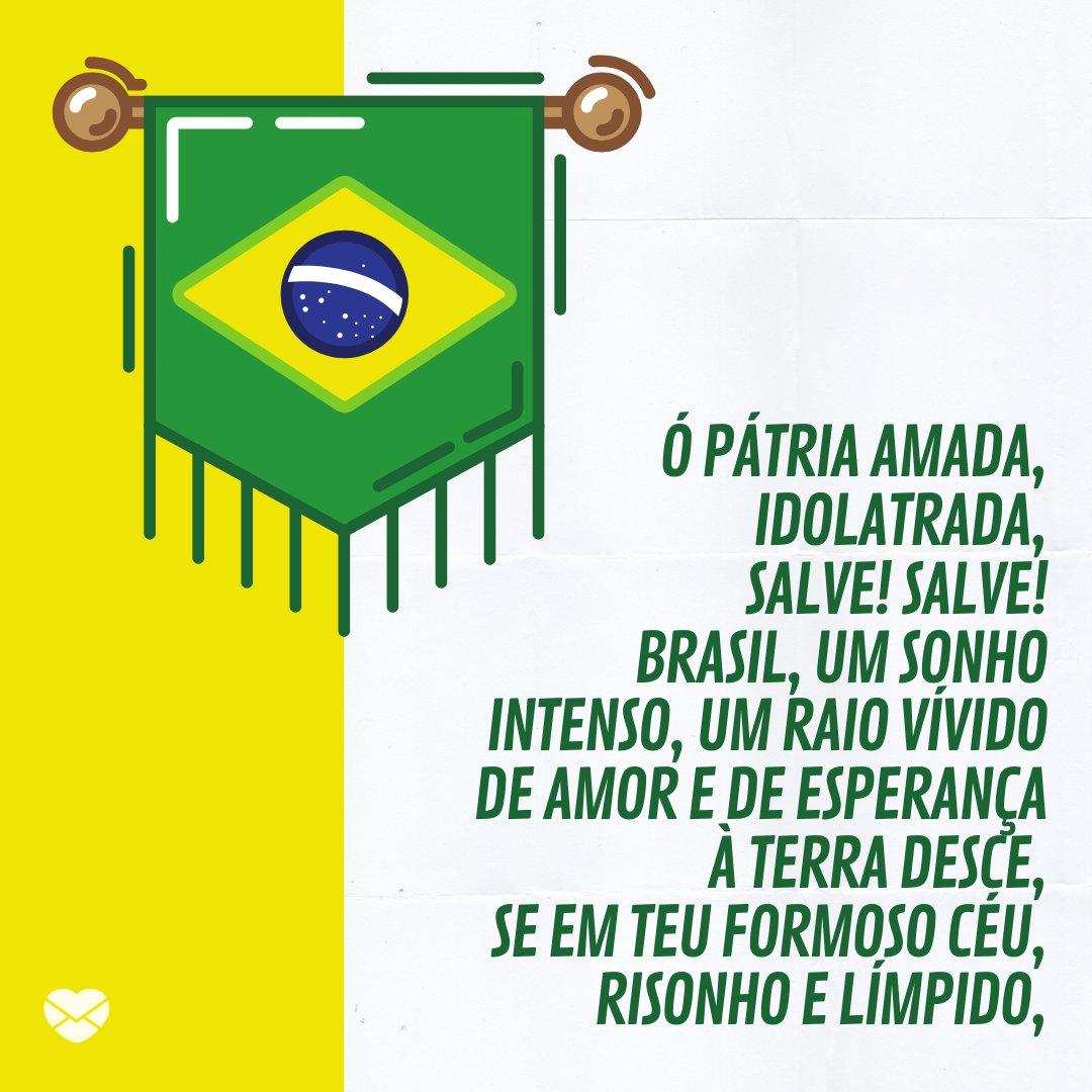 'Ó Pátria amada, Idolatrada, Salve! Salve! Brasil, um sonho intenso, um raio vívido De amor e de esperança à terra desce, Se em teu formoso céu, risonho e límpido,' -Hinos Brasileiros