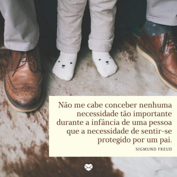 'Não me cabe conceber nenhuma necessidade tão importante que a necessidade de sentir-se protegido por um pai' - Pai herói