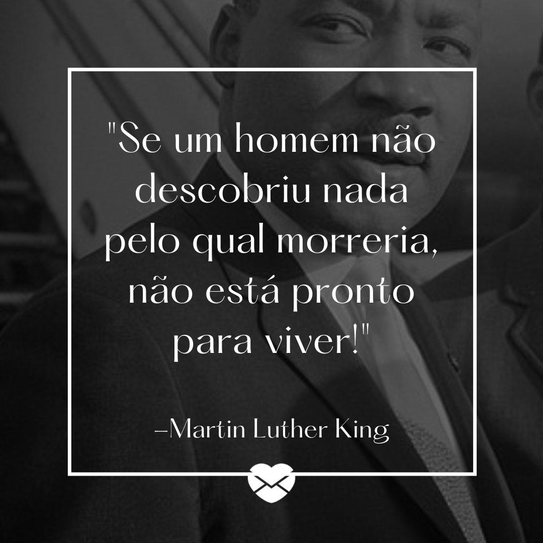 'Se um homem não descobriu nada pelo qual morreria, não está pronto para viver!' - Martin Luther King - Dia do homem