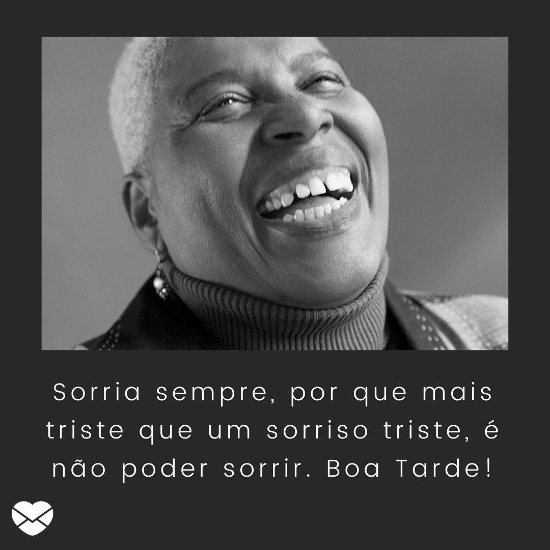'Sorria sempre, por que mais triste que um sorriso triste, é não poder sorrir. Boa Tarde!' - Mensagens de Boa Tarde