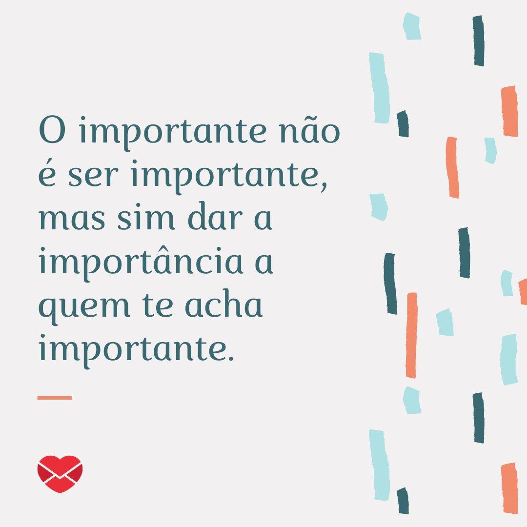 'O importante não é ser importante, mas sim dar a importância a quem te acha importante. Boa Tarde!' -  Mensagens de Boa Tarde