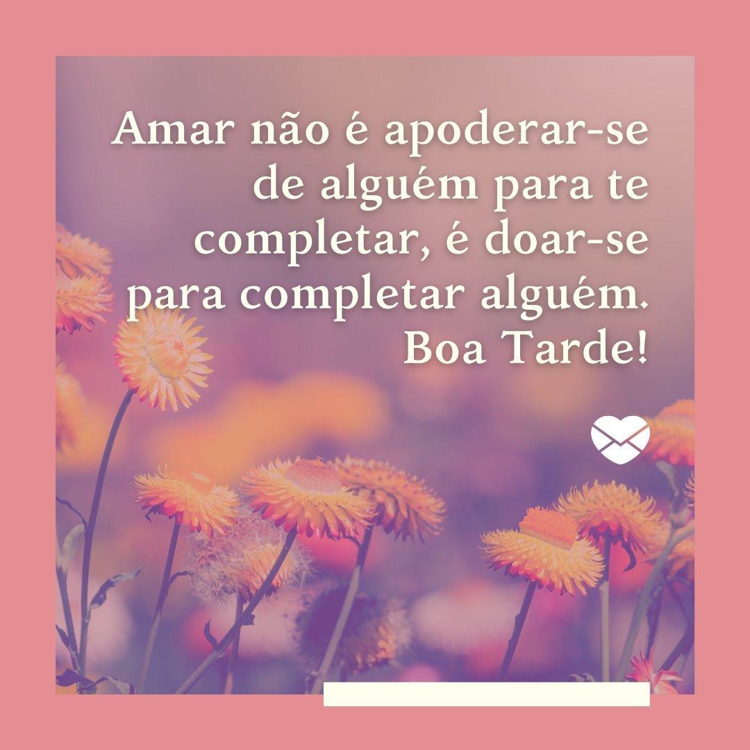 'Amar não é apoderar-se de alguém para te completar, é doar-se para completar alguém. Boa Tarde!' - Mensagens de Boa Tarde