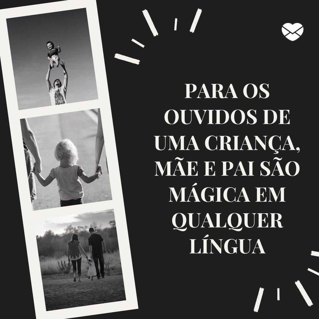 'Para os ouvidos de uma criança, mãe e pai são mágica em qualquer língua' -  Frases para o Papai e a Mamãe