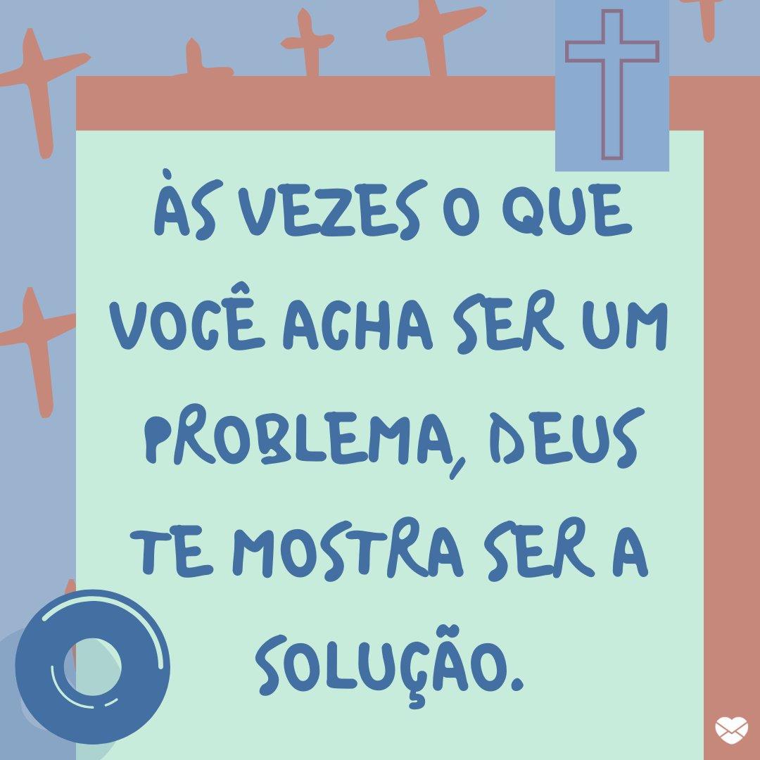 'Às vezes o que você acha ser um problema, Deus te mostra ser a solução.' - Frases de Agradecimento a Deus