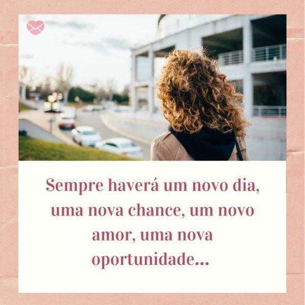 'Sempre haverá um novo dia, uma nova chance, um novo amor, uma nova oportunidade…' -  Mensagens que Tocam o Coração