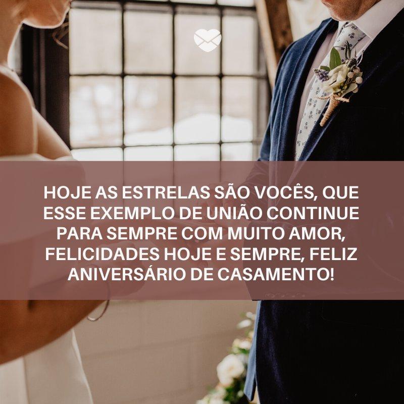 'Hoje as estrelas são vocês, que esse exemplo de união continue para sempre com muito amor, Felicidades hoje e sempre, Feliz Aniversário de Casamento!' -Frases para Aniversário de Casamento