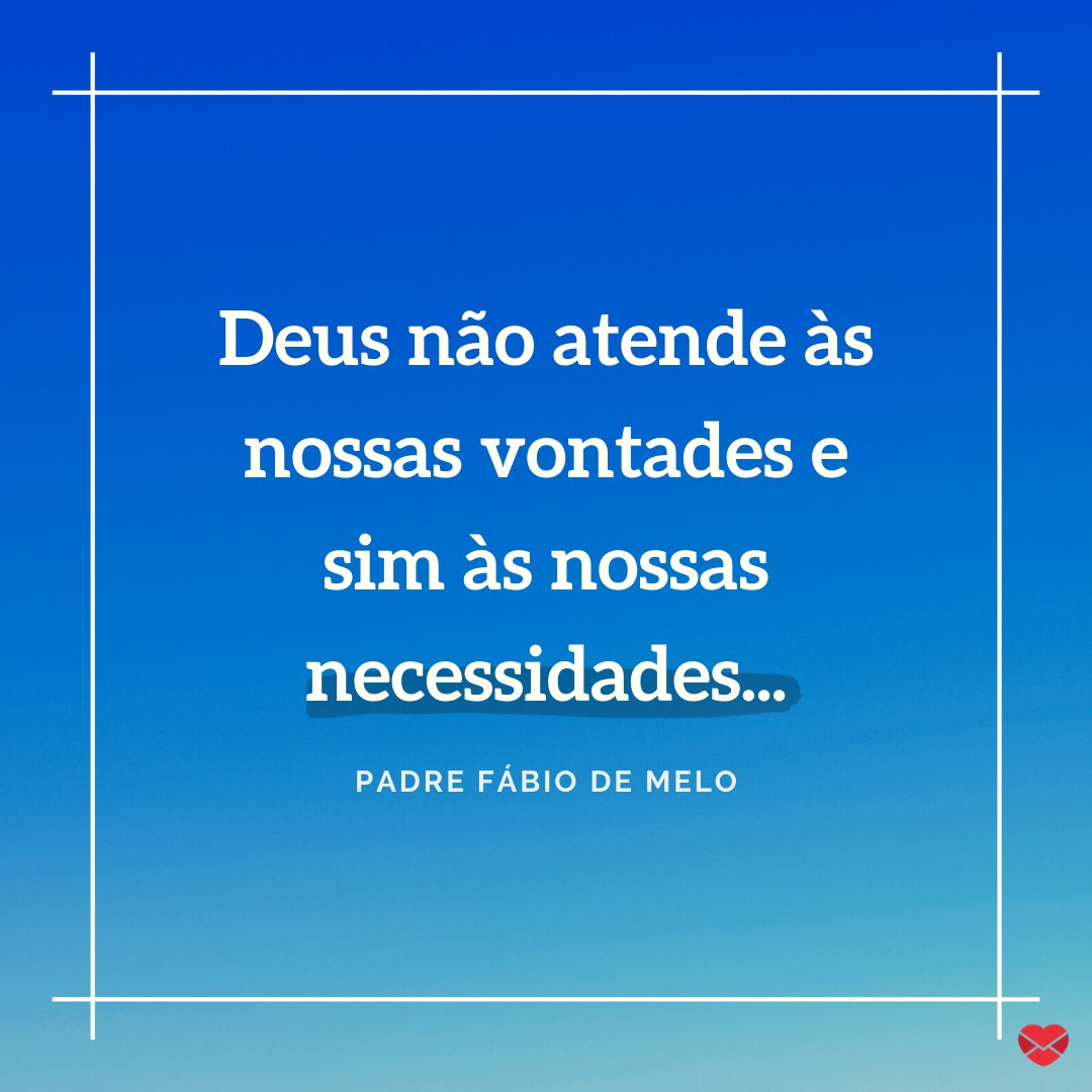 'Deus não atende as nossas vontades e sim as nossas necessidades...' - Deus, obrigado por tudo