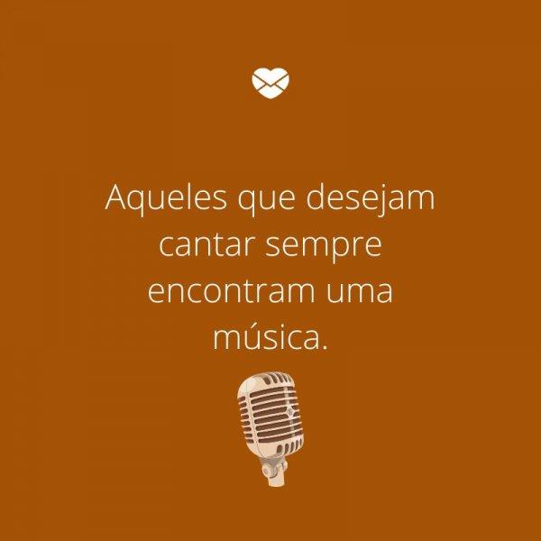 'Aqueles que desejam cantar sempre encontram uma música.' -Provérbios